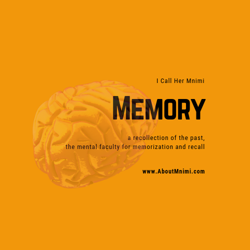 Memory is recollection of the past - the mental faculty for memorization and recall. I Call Her Mnimi - www.AboutMnimi.com