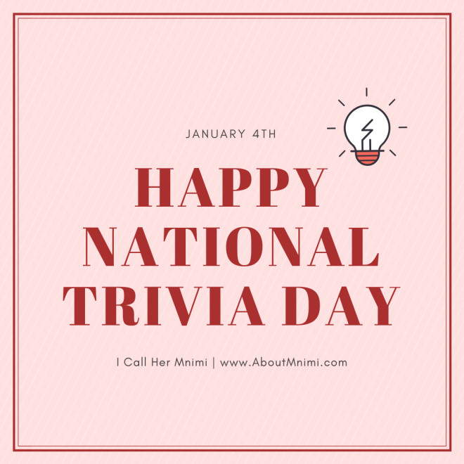 January 4th: Happy National Trivia Day - I Call Her Mnimi - www.AboutMnimi.com